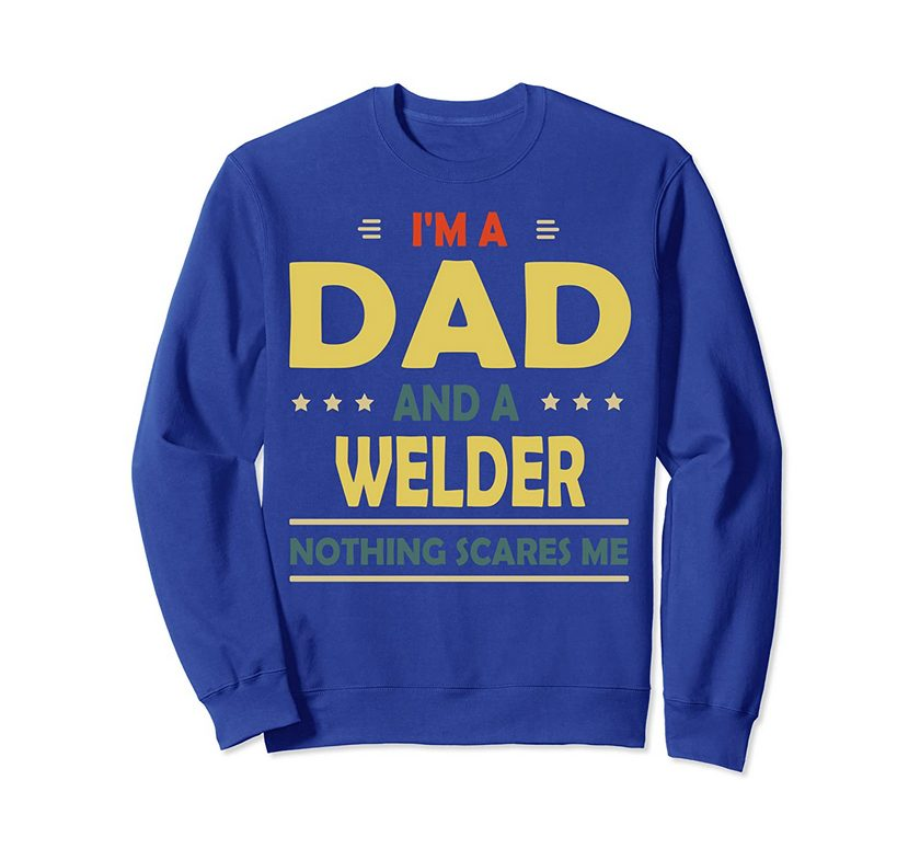 I'm A Dad And A Welder Nothing Scares Me Gift For Dad Sweatshirt